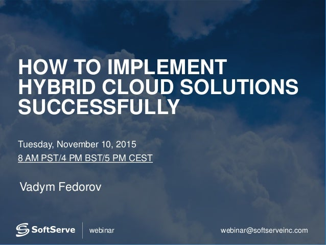 webinar@softserveinc.comwebinar HOW TO IMPLEMENT HYBRID CLOUD SOLUTIONS SUCCESSFULLY Tuesday, November 10, 2015 8 AM PST/4...