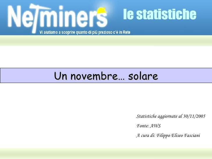 le statistiche Un novembre… solare Statistiche aggiornate al 30/11/2005 Fonte: AWS A cura di: Filippo Eliseo Fasciani