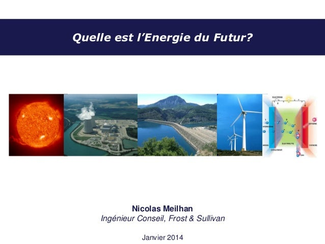 Quelle est l'Energie du Futur?  Nicolas Meilhan Ingénieur Conseil, Frost & Sullivan Janvier 2014