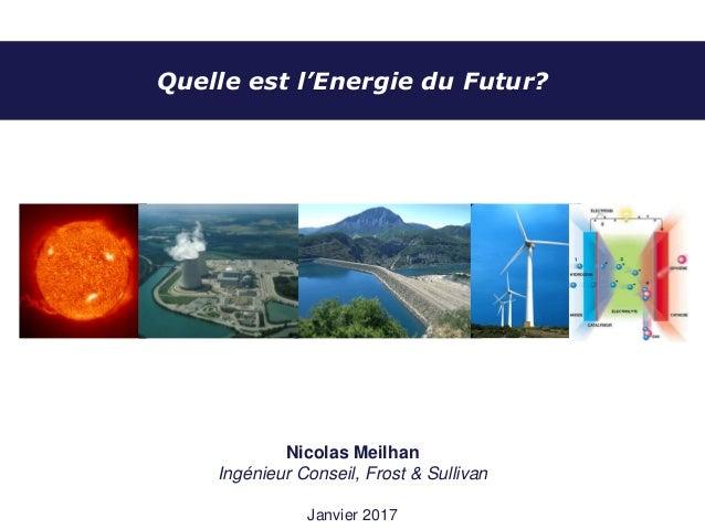 Quelle est l'Energie du Futur? Nicolas Meilhan Ingénieur Conseil, Frost & Sullivan Janvier 2017