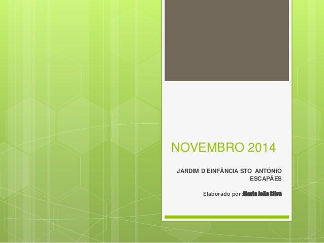 NOVEMBRO 2014 JARDIM D EINFÂNCIA STO ANTÓNIO ESCAPÃES Elaborado por:Maria JoãoSilva