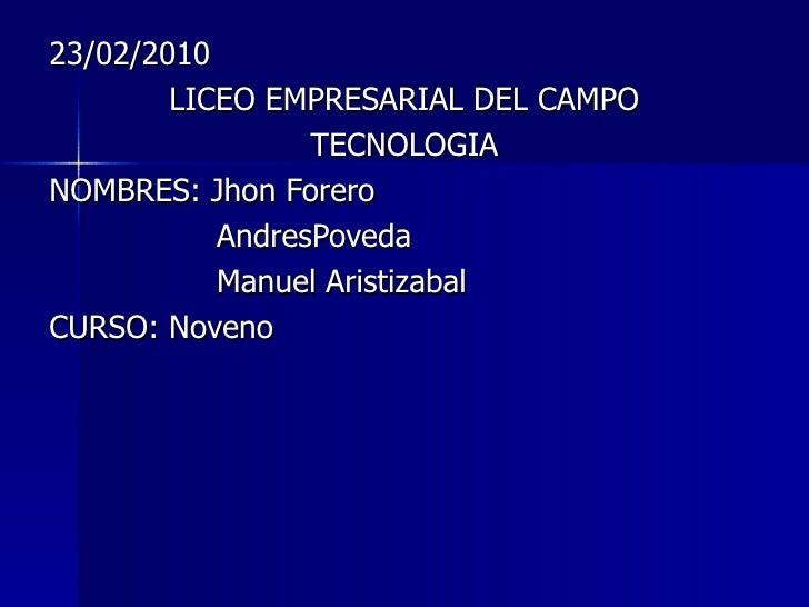 23/02/2010 LICEO EMPRESARIAL DEL CAMPO TECNOLOGIA NOMBRES: Jhon Forero AndresPoveda Manuel Aristizabal CURSO: Noveno