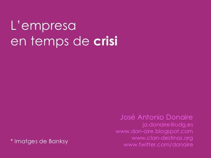 L'empresa  en temps de  crisi José Antonio Donaire [email_address] www.don-aire.blogspot.com www.clan-destinos.org www.twi...
