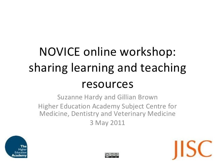NOVICE online workshop: sharing learning and teaching resources Suzanne Hardy and Gillian Brown Higher Education Academy S...