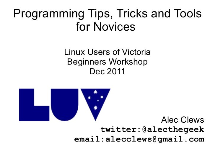 Programming Tips, Tricks and Tools for Novices  Linux Users of Victoria Beginners Workshop Dec 2011 Alec Clews twitter:@al...