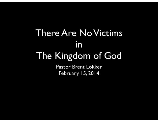 There Are NoVictims in The Kingdom of God Pastor Brent Lokker February 15, 2014