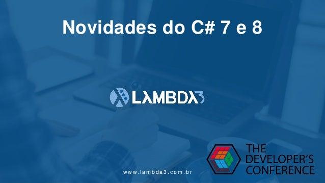 w w w. l a m b d a 3 . c o m . b r Novidades do C# 7 e 8