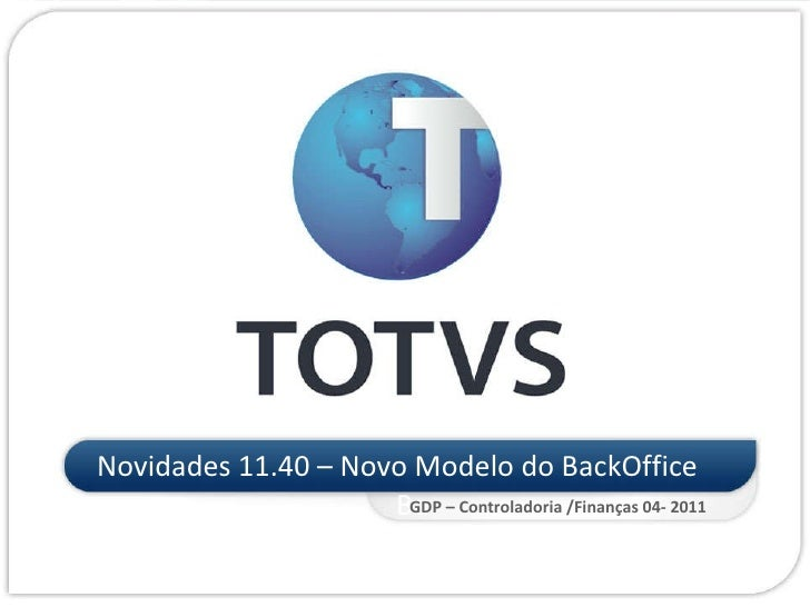<ul><li>Novidades 11.40 – Novo Modelo do BackOffice Ba </li></ul>GDP – Controladoria /Finanças 04- 2011