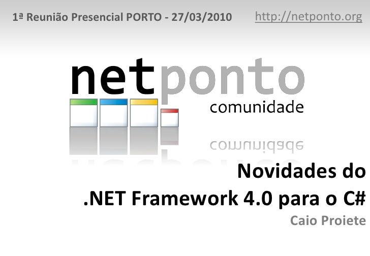 http://netponto.org<br />1ª Reunião Presencial PORTO - 27/03/2010<br />Novidades do .NET Framework 4.0 para o C#Caio Proie...