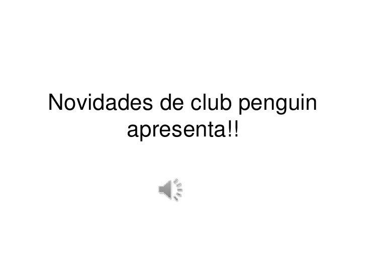 Novidades de clubpenguinapresenta!!<br />