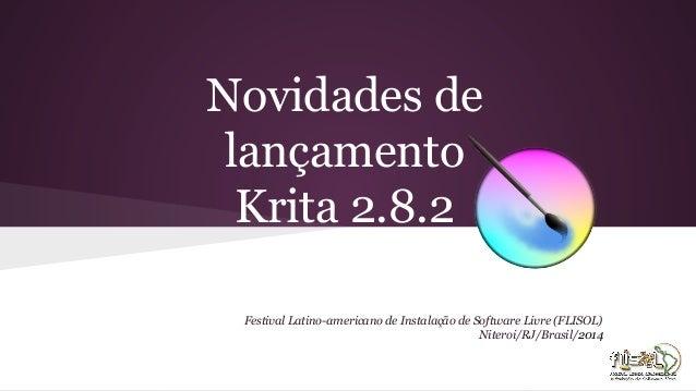 Novidades de lançamento Krita 2.8.2 Festival Latino-americano de Instalação de Software Livre (FLISOL) Niteroi/RJ/Brasil/2...