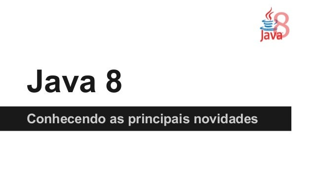 Java 8  Conhecendo as principais novidades