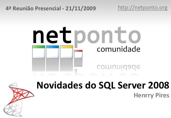 4ª Reunião Presencial - 21/11/2009   http://netponto.org           Novidades do SQL Server 2008                           ...