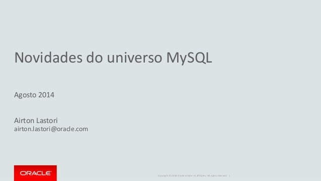 Copyright © 2014 Oracle and/or its affiliates. All rights reserved. | Novidades do universo MySQL Agosto 2014 Airton Lasto...