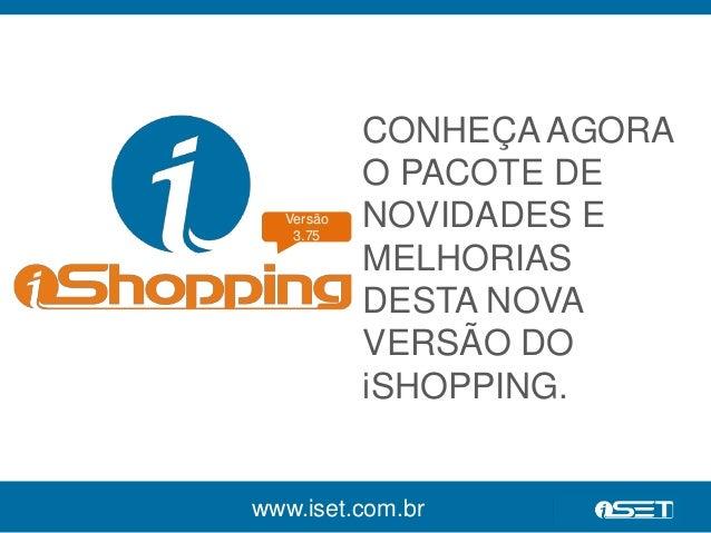 Versão  3.75  CONHEÇA AGORA  O PACOTE DE  NOVIDADES E  MELHORIAS  DESTA NOVA  VERSÃO DO  iSHOPPING.  www.iset.com.br