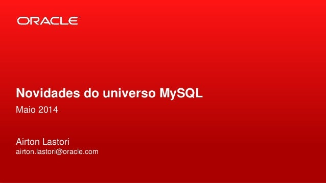 Copyright © 2014, Oracle and/or its affiliates. All rights reserved.1 Novidades do universo MySQL Maio 2014 Airton Lastori...