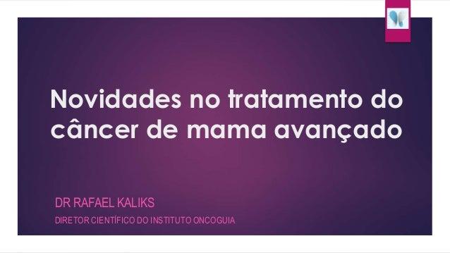 Novidades no tratamento do  câncer de mama avançado  DR RAFAEL KALIKS  DIRETOR CIENTÍFICO DO INSTITUTO ONCOGUIA