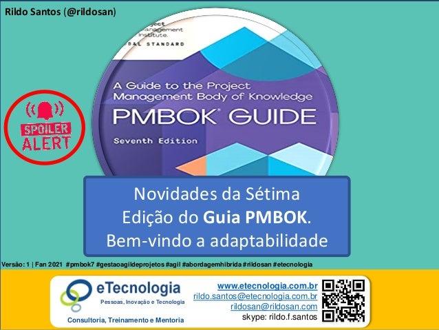 1 Novidades da Sétima Edição do Guia PMBOK Rildo Santos (@rildosan) rildo.santos@etecnologia.com.br www.etecnologia.com.br...