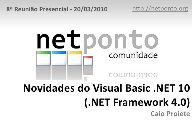 http://netponto.org<br />8ª Reunião Presencial - 20/03/2010<br />Novidades do Visual Basic .NET 10(.NET Framework 4.0)Caio...