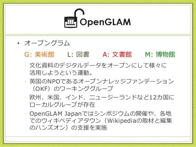 • オープングラム • 文化資料のデジタルデータをオープンにして様々に 活用しようという運動。 • 英国のNPOであるオープンナレッジファンデーション (OKF)のワーキンググループ • 欧州、米国、インド、ニュージーランドなど12カ国に ロー...