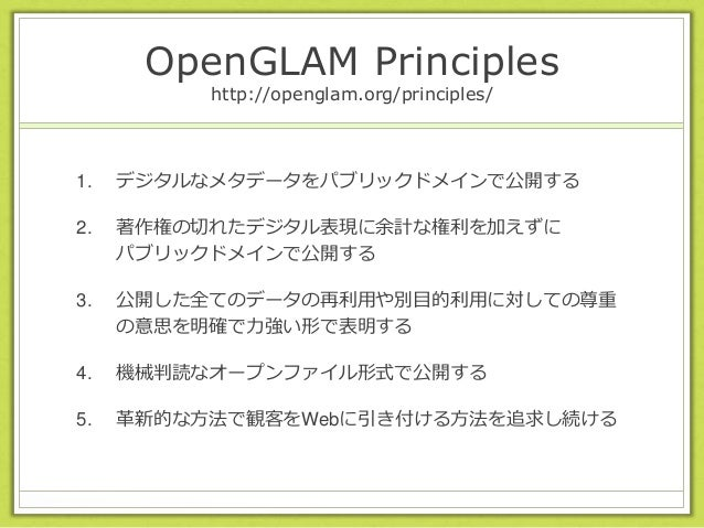 OpenGLAM Principles http://openglam.org/principles/ 1. デジタルなメタデータをパブリックドメインで公開する 2. 著作権の切れたデジタル表現に余計な権利を加えずに パブリックドメインで公開す...