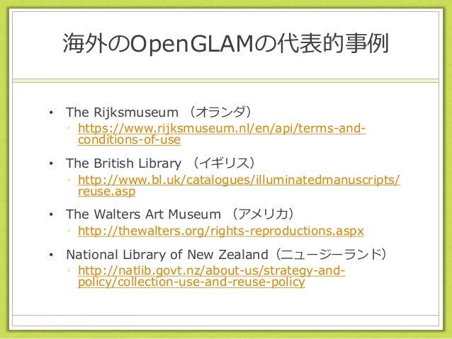 海外のOpenGLAMの代表的事例 • The Rijksmuseum (オランダ) • https://www.rijksmuseum.nl/en/api/terms-and- conditions-of-use • The British ...