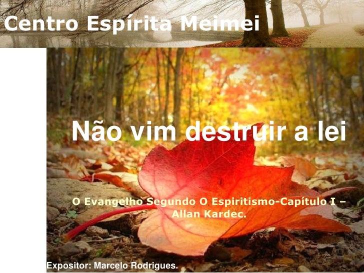 Centro Espírita Meimei<br />Não vim destruir a leiO Evangelho Segundo O Espiritismo-Capítulo I – Allan Kardec.<br />Exposi...