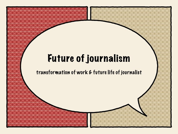 Future of journalism transformation of work & future life of journalist