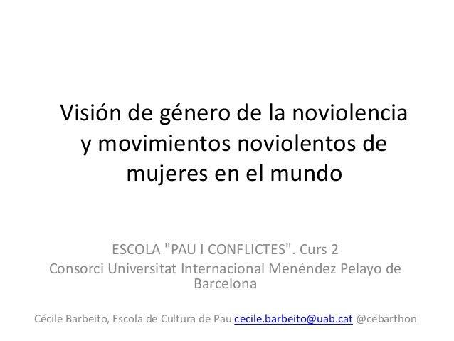 """Visión de género de la noviolencia y movimientos noviolentos de mujeres en el mundo ESCOLA """"PAU I CONFLICTES"""". Curs 2 Cons..."""