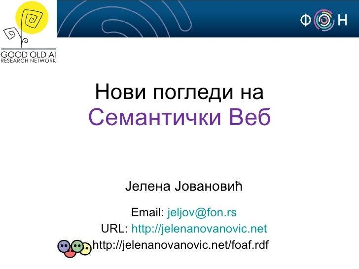 Нови погледи на Семантички Веб Јелена Јовановић Email:  [email_address] URL:  http://jelenanovanovic.net http://jelenanova...