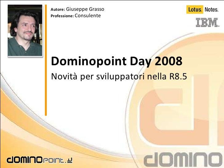 Autore: Giuseppe Grasso Professione: Consulente     Dominopoint Day 2008 Novità per sviluppatori nella R8.5