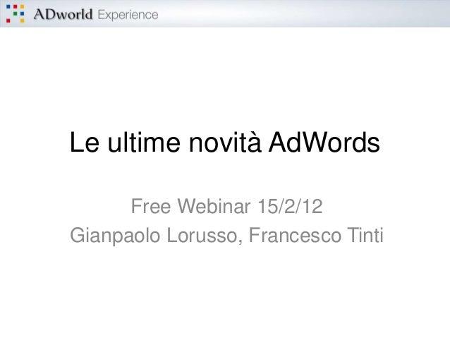 Le ultime novità AdWords      Free Webinar 15/2/12Gianpaolo Lorusso, Francesco Tinti