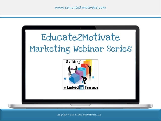 www.educate2motivate.com  Educate2Motivate  Marketing Webinar Series  Copyright © 2013. Educate2Motivate, LLC