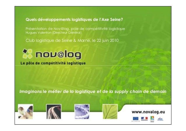 Quels développements logistiques de l'Axe Seine? Présentation de Nov@log, pole de compétitivité logistique Hugues Valenton...