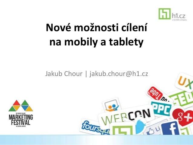 Nové možnosti cílení na mobily a tablety Jakub Chour | jakub.chour@h1.cz