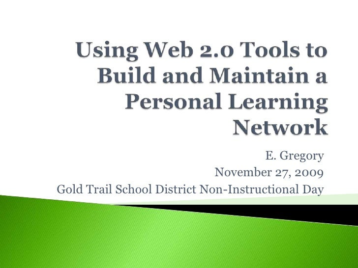 Using Web 2.0 Tools to Build and Maintain a Personal Learning Network<br />E. Gregory<br />November 27, 2009<br />Gold Tra...