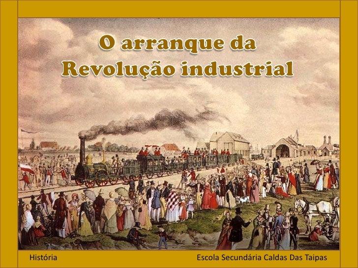 O arranque da Revolução industrial<br />História                                                                    Escola...