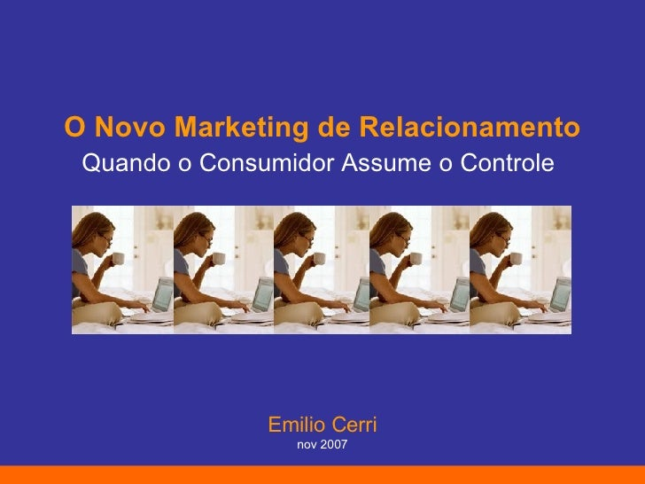 O Novo Marketing de Relacionamento Quando o Consumidor Assume o Controle   Emilio Cerri nov 2007