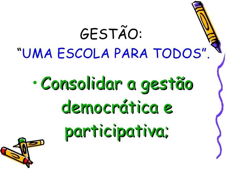 """<ul><li>Consolidar a gestão democrática e participativa; </li></ul>GESTÃO:  """" UMA ESCOLA PARA TODOS""""."""