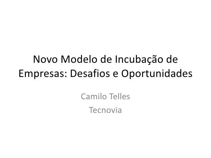 Novo Modelo de Incubação de Empresas: Desafios e Oportunidades             Camilo Telles               Tecnovia