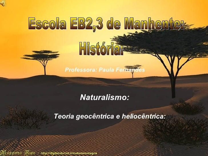 Naturalismo : Teoria heliocêntrica e geocêntrica: Escola EB2,3 de Manhente: História: Professora: Paula Fernandes Naturali...