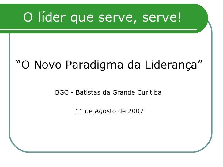 "O líder que serve, serve! <ul><li>"" O Novo Paradigma da Liderança"" </li></ul><ul><li>BGC - Batistas da Grande Curitiba   <..."