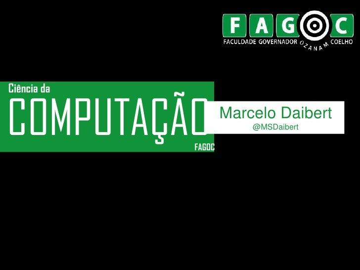 Ciência daCOMPUTAÇÃO   FAGOC                     Marcelo Daibert                         @MSDaibert