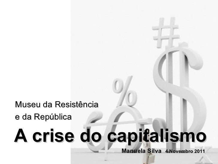 A crise do capitalismo Museu da Resistência e da República Manuela Silva 4 Novembro 2011