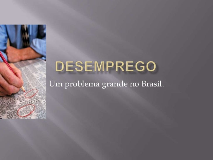 Desemprego<br />Um problema grande no Brasil.<br />