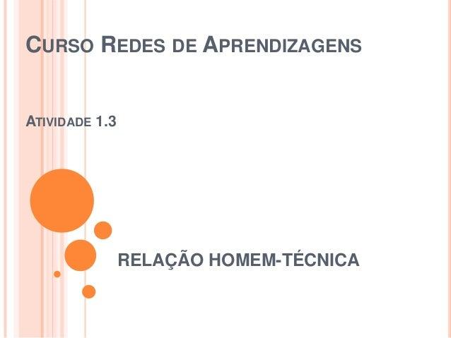 CURSO REDES DE APRENDIZAGENS  ATIVIDADE 1.3  RELAÇÃO HOMEM-TÉCNICA