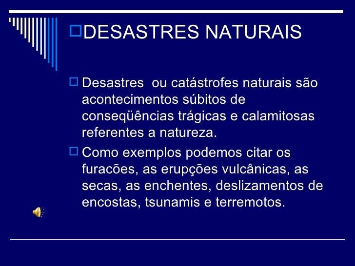 <ul><li>DESASTRES NATURAIS </li></ul><ul><li>Desastres  ou catástrofes naturais são acontecimentos súbitos de conseqüência...