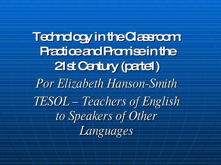 Technology in the Classroom: Practice and Promise in the 21st Century (parte1) Por Elizabeth Hanson-Smith TESOL – Teachers...