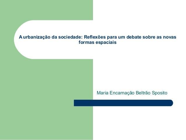 A urbanização da sociedade: Reflexões para um debate sobre as novasformas espaciaisMaria Encarnação Beltrão Sposito