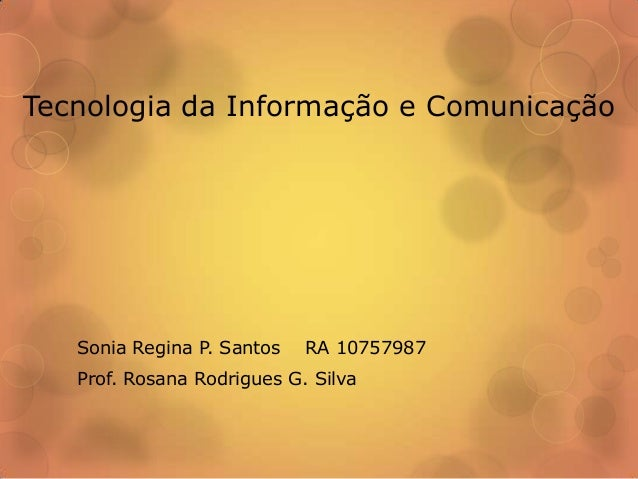 Tecnologia da Informação e Comunicação  Sonia Regina P. Santos  RA 10757987  Prof. Rosana Rodrigues G. Silva